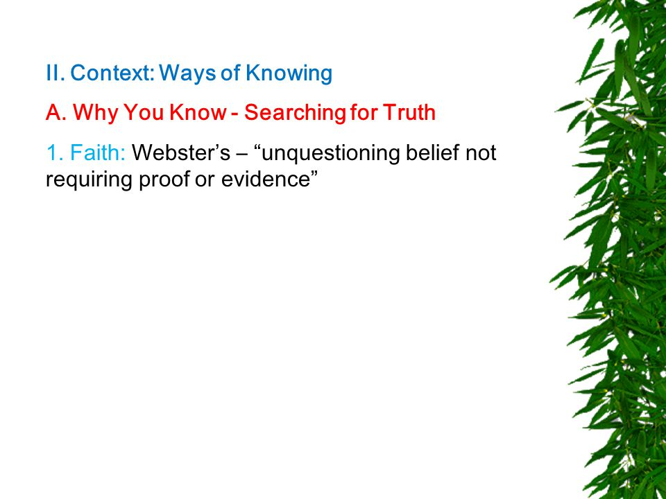 """II. Context: Ways of Knowing A. Why You Know - Searching for Truth 1. Faith: Webster's – """"unquestioning belief not requiring proof or evidence"""""""