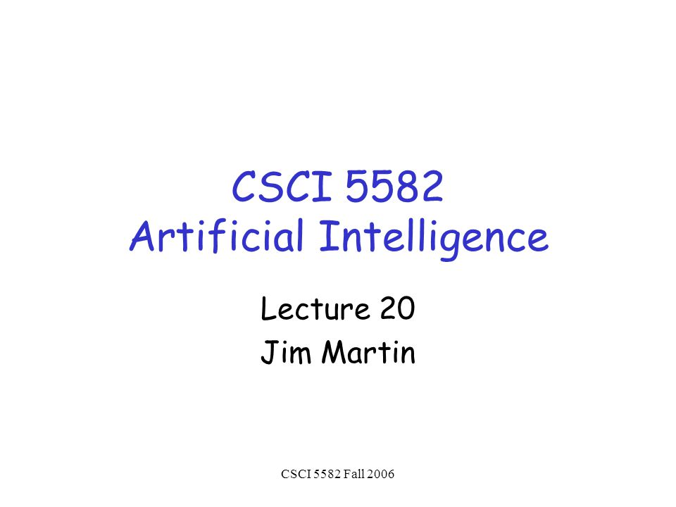CSCI 5582 Fall 2006 CSCI 5582 Artificial Intelligence Lecture 20 Jim Martin
