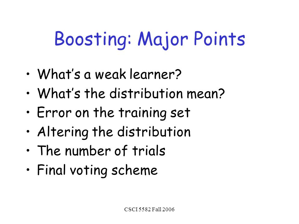 CSCI 5582 Fall 2006 Boosting: Major Points What's a weak learner.