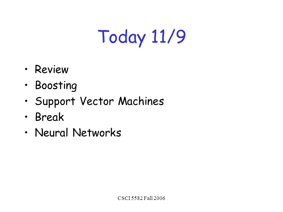 CSCI 5582 Fall 2006 Today 11/9 Review Boosting Support Vector Machines Break Neural Networks
