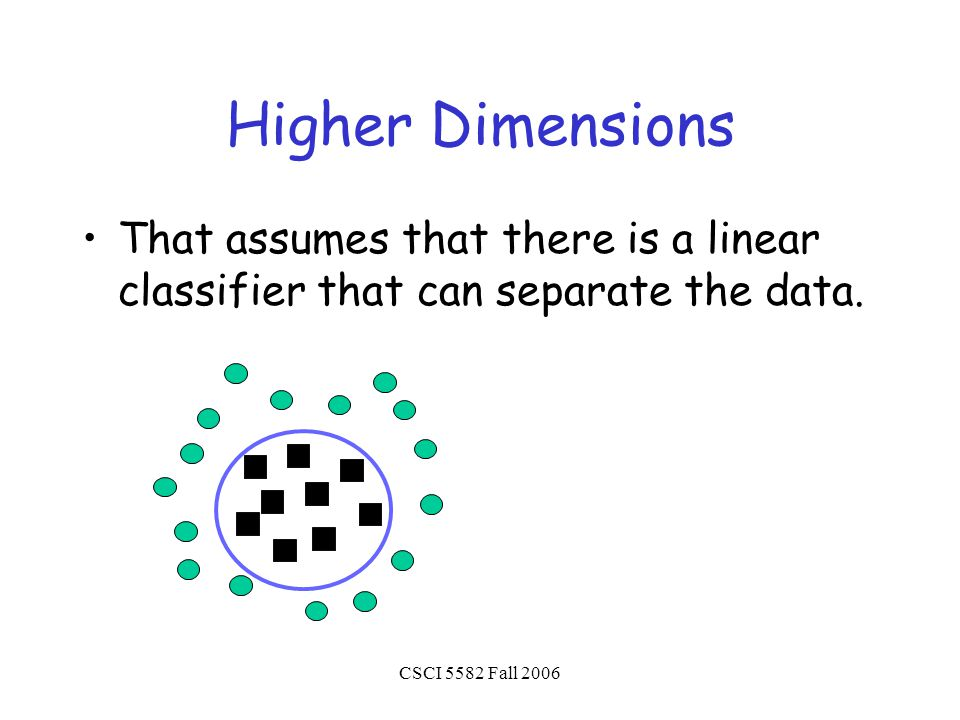CSCI 5582 Fall 2006 Higher Dimensions That assumes that there is a linear classifier that can separate the data.