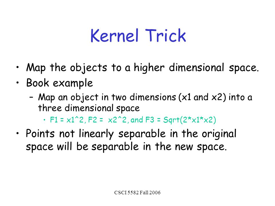 CSCI 5582 Fall 2006 Kernel Trick Map the objects to a higher dimensional space.