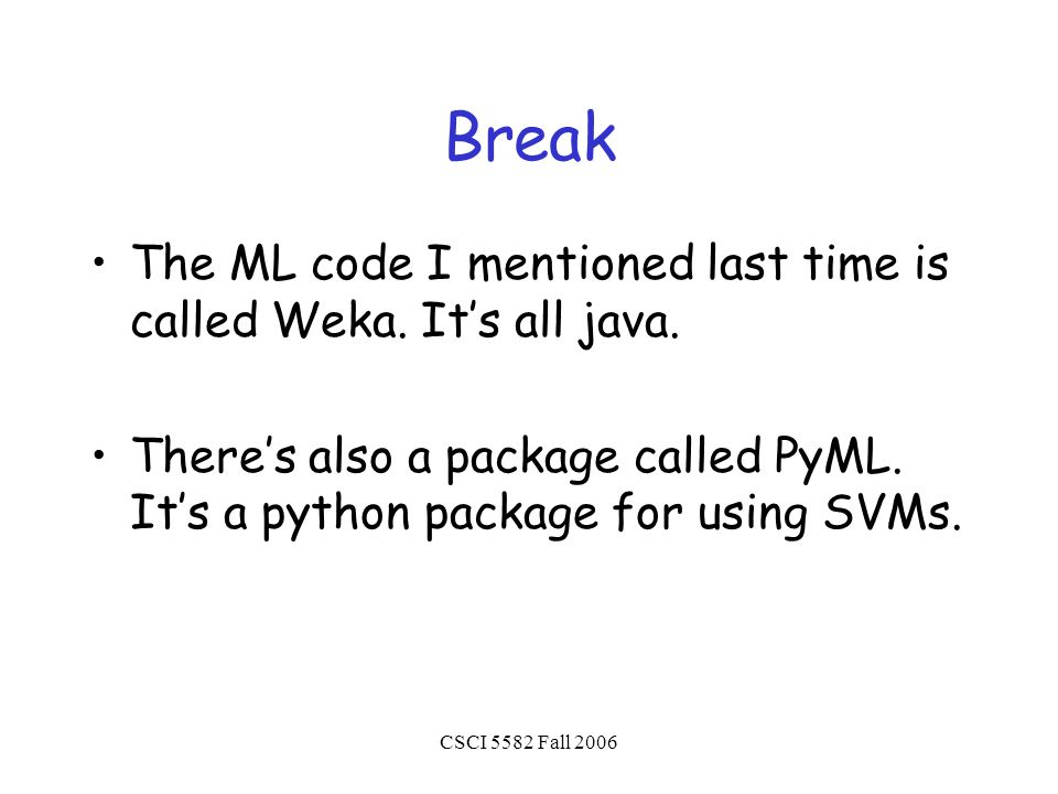 CSCI 5582 Fall 2006 Break The ML code I mentioned last time is called Weka.
