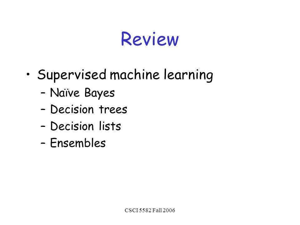 CSCI 5582 Fall 2006 Review Supervised machine learning –Naïve Bayes –Decision trees –Decision lists –Ensembles