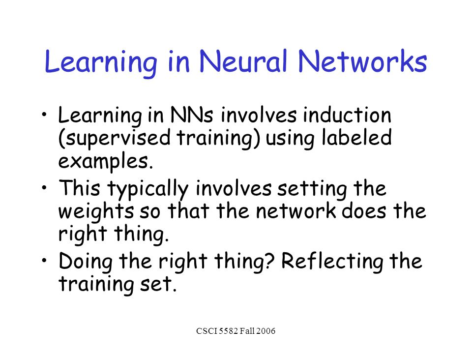CSCI 5582 Fall 2006 Learning in Neural Networks Learning in NNs involves induction (supervised training) using labeled examples.