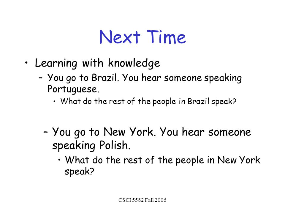 CSCI 5582 Fall 2006 Next Time Learning with knowledge –You go to Brazil.