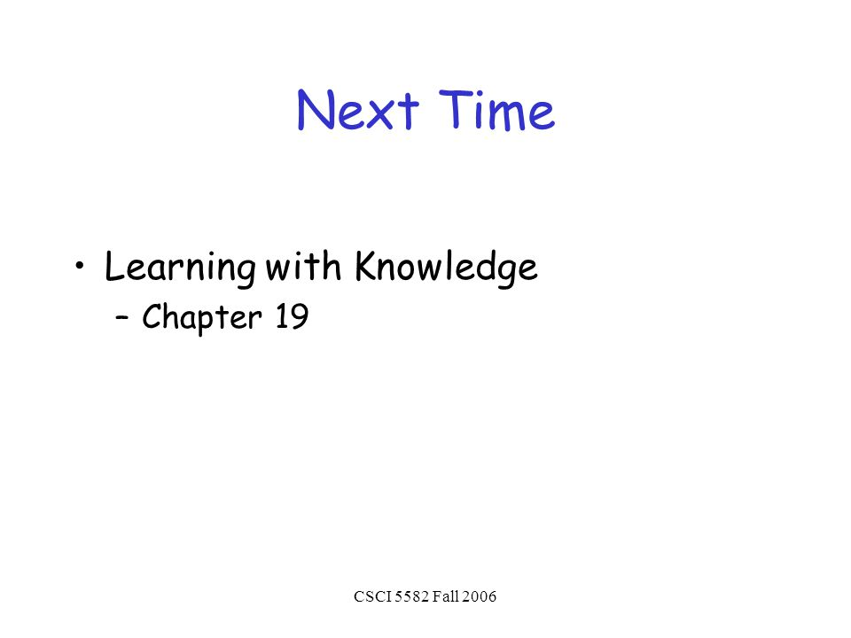 CSCI 5582 Fall 2006 Next Time Learning with Knowledge –Chapter 19