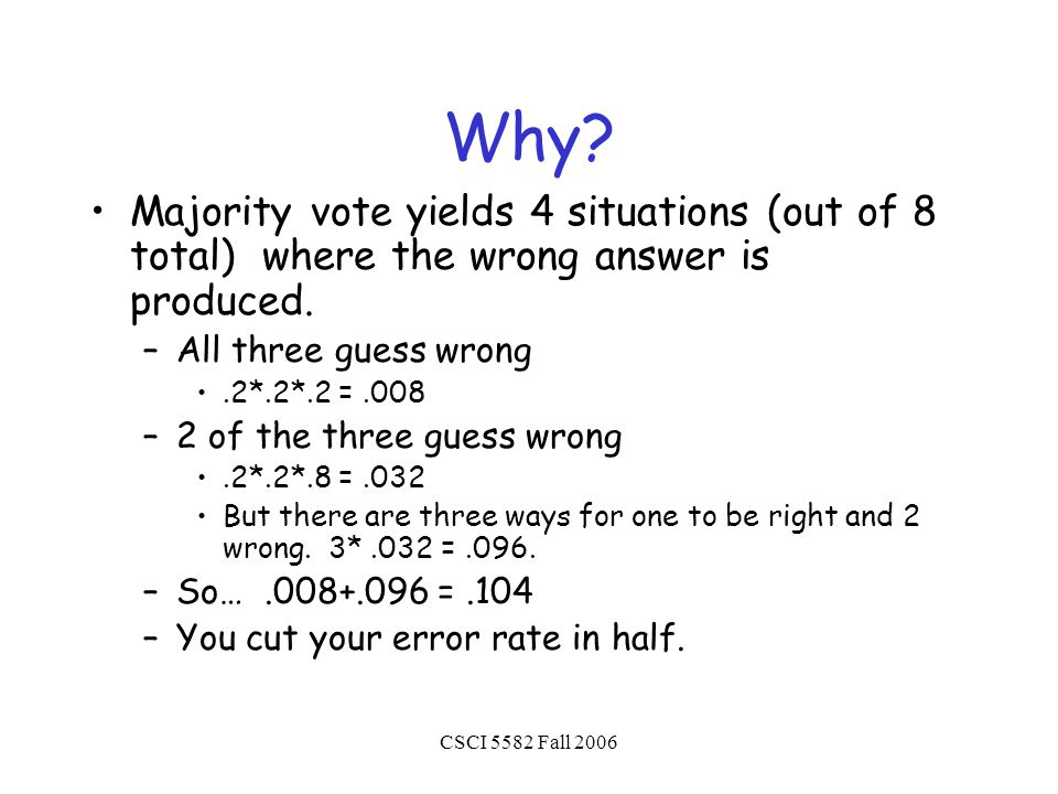 CSCI 5582 Fall 2006 Why? Majority vote yields 4 situations (out of 8 total) where the wrong answer is produced. –All three guess wrong.2*.2*.2 =.008 –