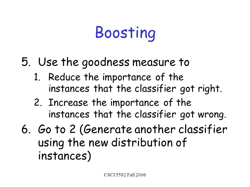 CSCI 5582 Fall 2006 Boosting 5.Use the goodness measure to 1.Reduce the importance of the instances that the classifier got right.