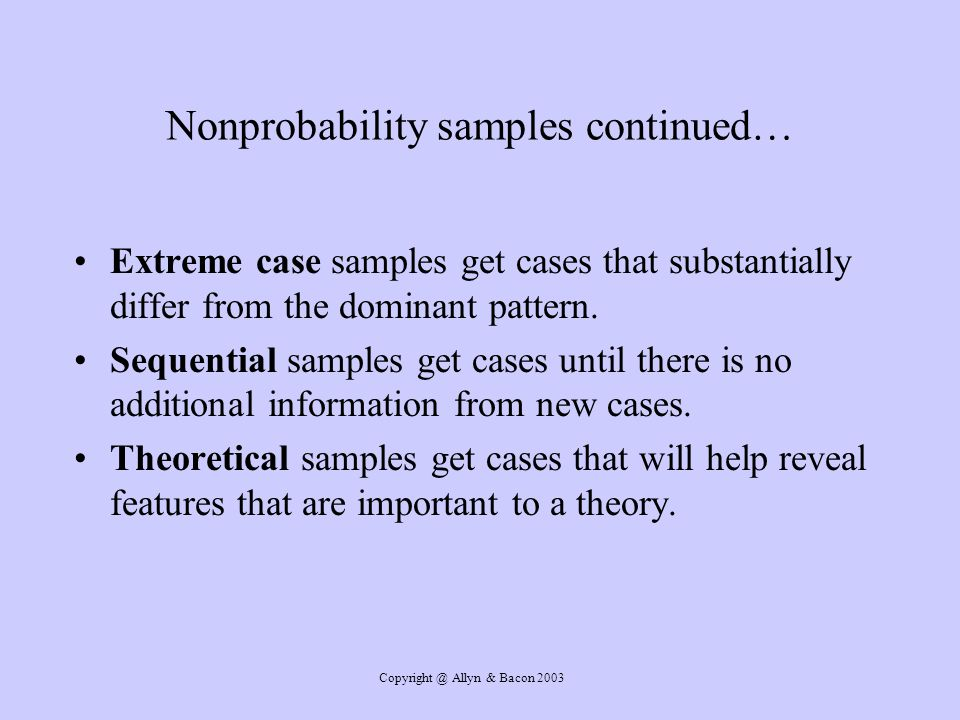 Copyright @ Allyn & Bacon 2003 Nonprobability samples continued… Extreme case samples get cases that substantially differ from the dominant pattern.
