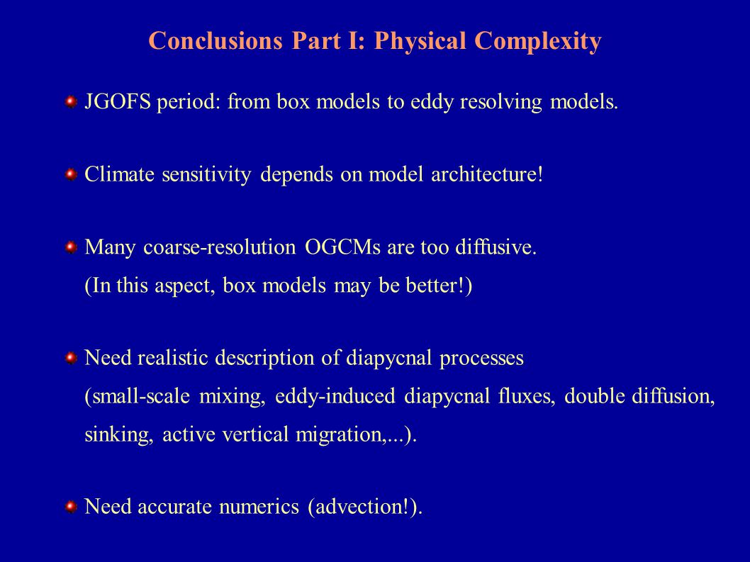 Conclusions Part I: Physical Complexity Climate sensitivity depends on model architecture! Many coarse-resolution OGCMs are too diffusive. (In this as