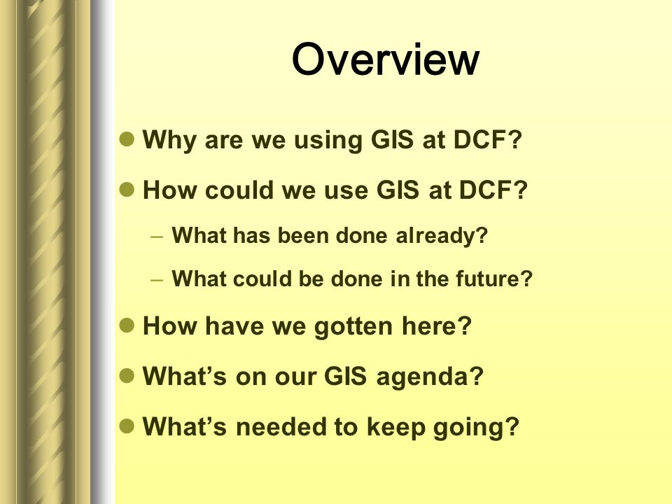 Overview Why are we using GIS at DCF. How could we use GIS at DCF.
