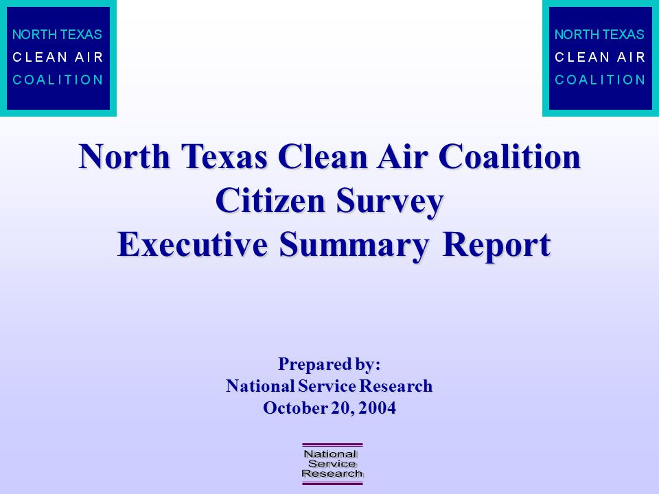 North Texas Clean Air Coalition Citizen Survey Executive Summary Report Prepared by: National Service Research October 20, 2004