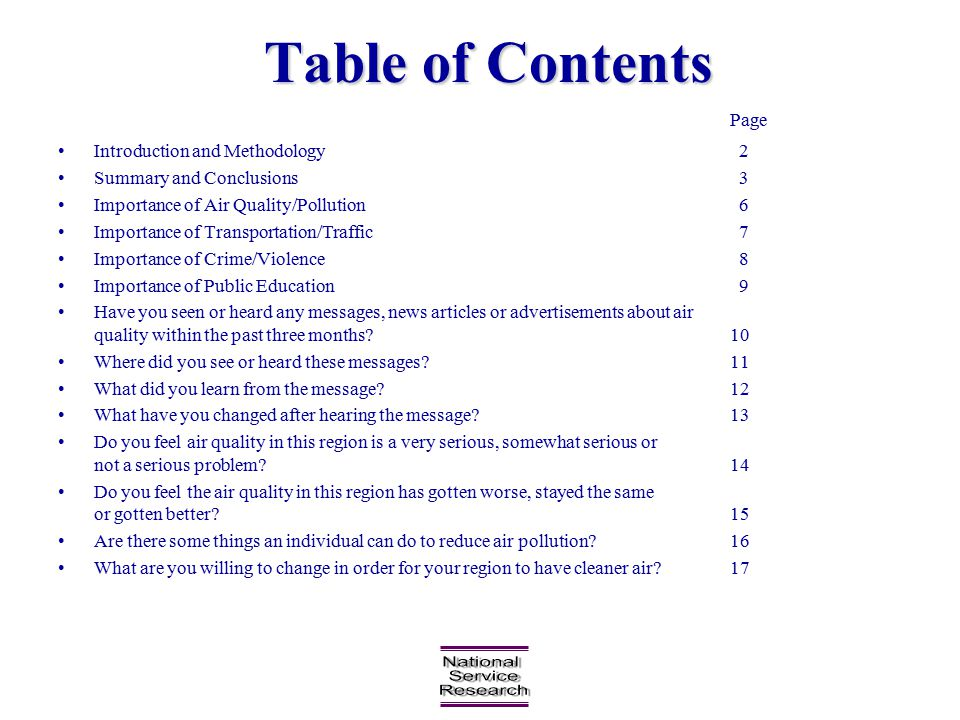 Table of Contents Page Introduction and Methodology 2 Summary and Conclusions 3 Importance of Air Quality/Pollution 6 Importance of Transportation/Traffic 7 Importance of Crime/Violence 8 Importance of Public Education 9 Have you seen or heard any messages, news articles or advertisements about air quality within the past three months?10 Where did you see or heard these messages?11 What did you learn from the message?12 What have you changed after hearing the message?13 Do you feel air quality in this region is a very serious, somewhat serious or not a serious problem?14 Do you feel the air quality in this region has gotten worse, stayed the same or gotten better?15 Are there some things an individual can do to reduce air pollution?16 What are you willing to change in order for your region to have cleaner air?17