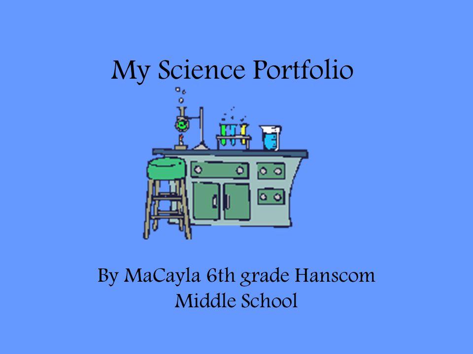 My Science Portfolio By MaCayla 6th grade Hanscom Middle School