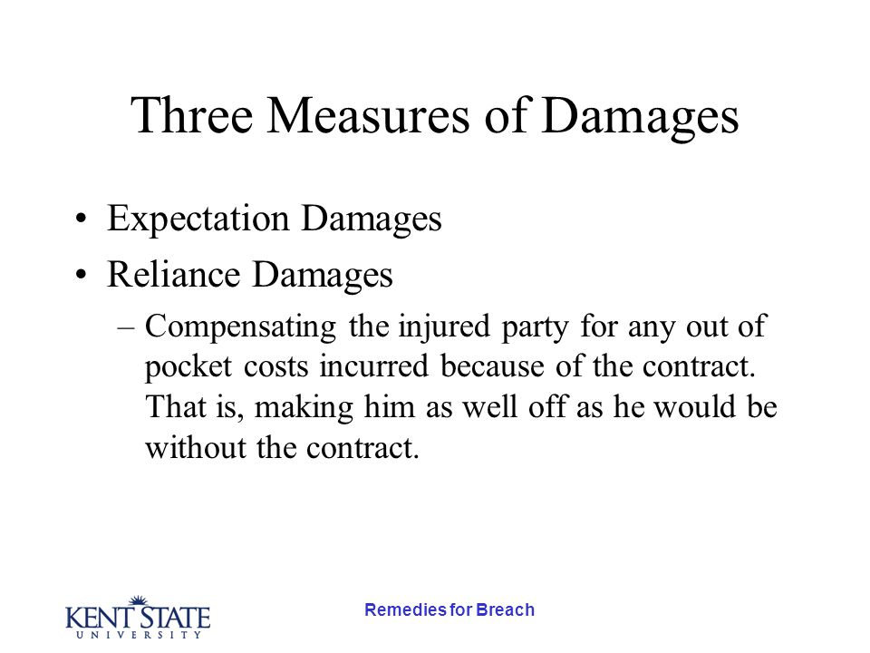 Remedies for Breach Three Measures of Damages Expectation Damages Reliance Damages –Compensating the injured party for any out of pocket costs incurred because of the contract.