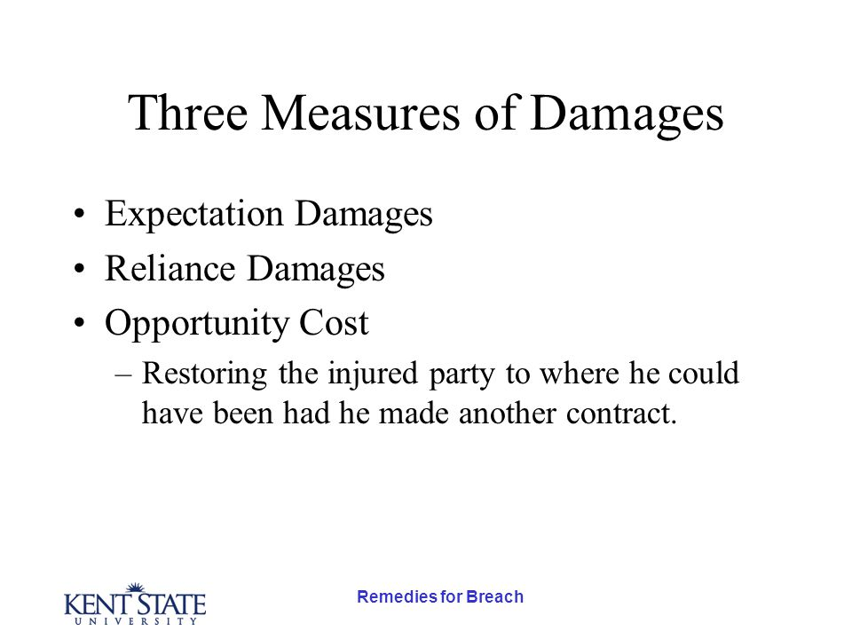 Remedies for Breach Three Measures of Damages Expectation Damages Reliance Damages Opportunity Cost –Restoring the injured party to where he could have been had he made another contract.