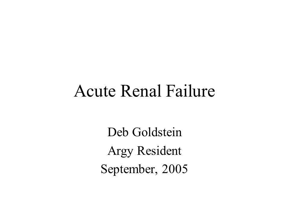 Acute Renal Failure Deb Goldstein Argy Resident September, 2005