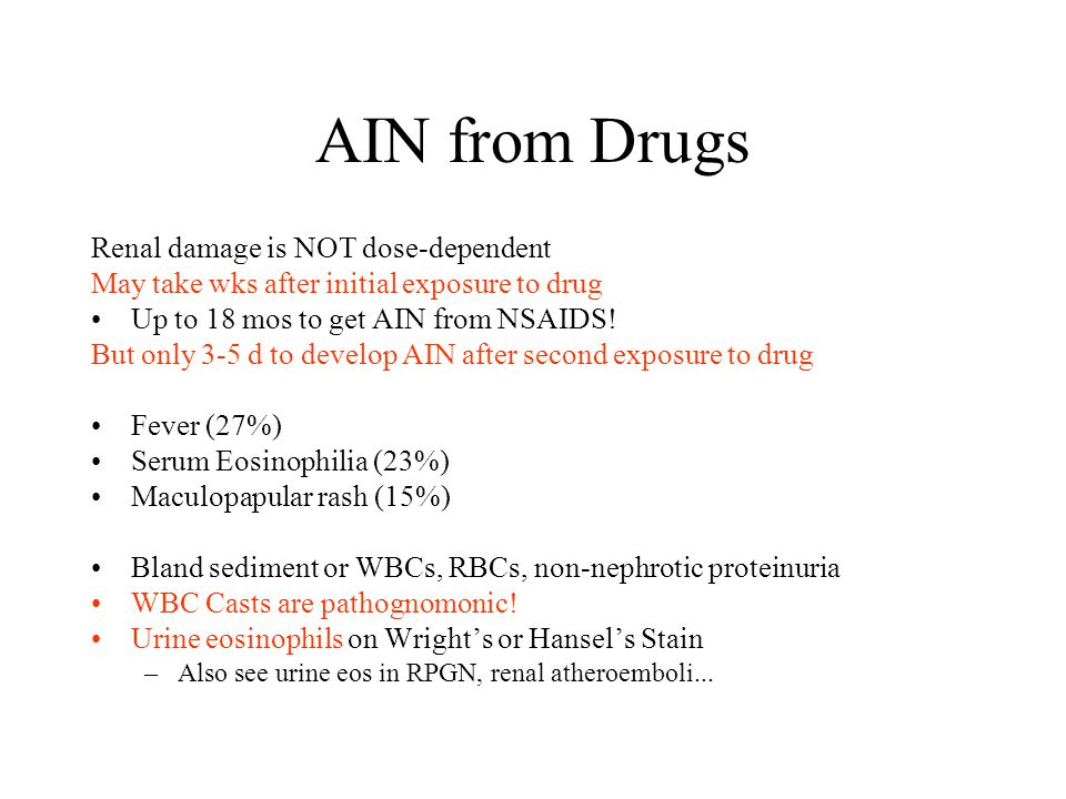 AIN from Drugs Renal damage is NOT dose-dependent May take wks after initial exposure to drug Up to 18 mos to get AIN from NSAIDS.