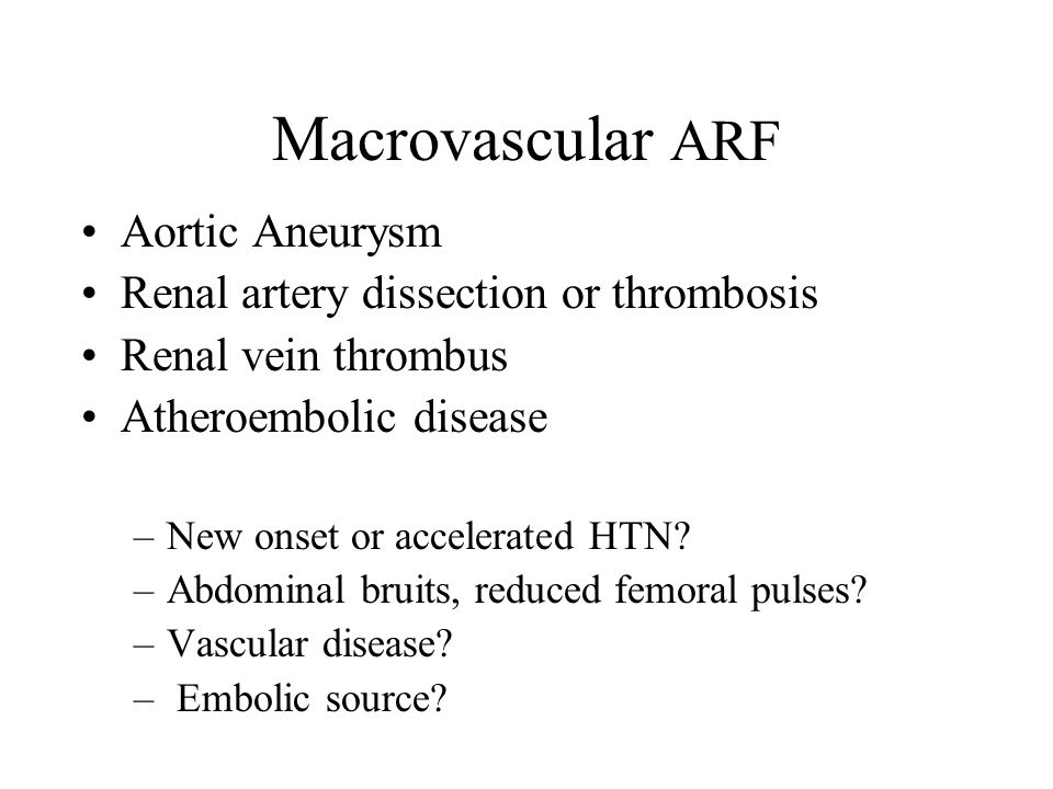 Macrovascular ARF Aortic Aneurysm Renal artery dissection or thrombosis Renal vein thrombus Atheroembolic disease –New onset or accelerated HTN.
