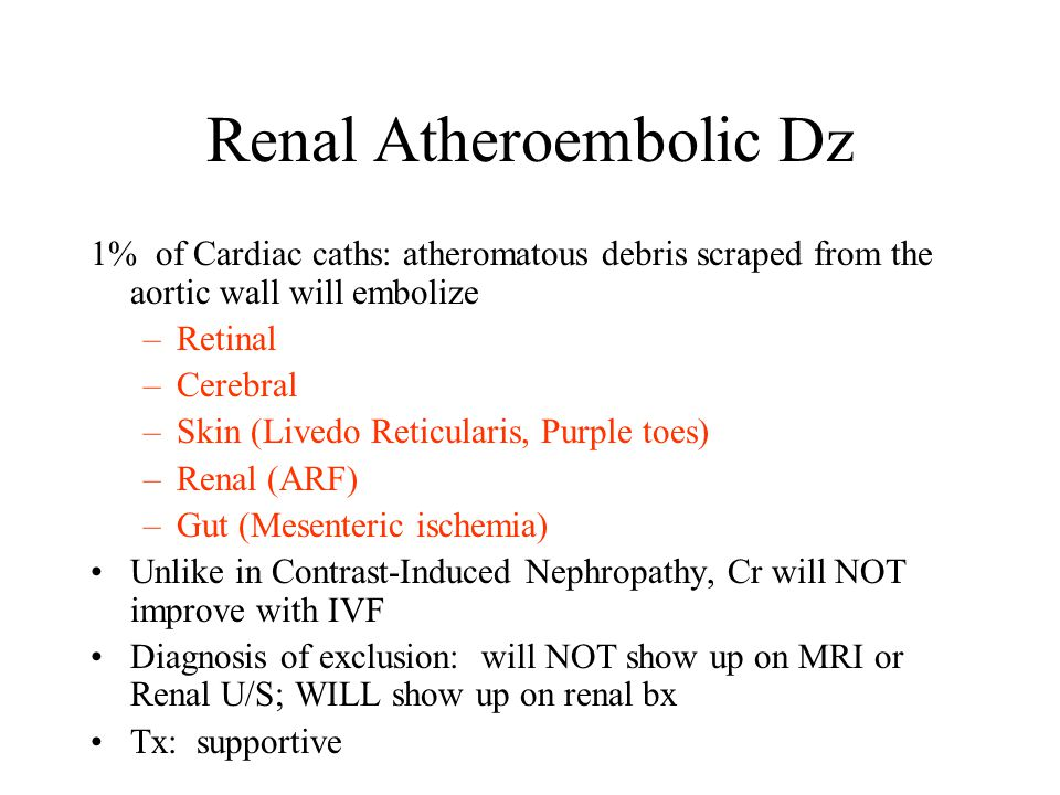 Renal Atheroembolic Dz 1% of Cardiac caths: atheromatous debris scraped from the aortic wall will embolize –Retinal –Cerebral –Skin (Livedo Reticularis, Purple toes) –Renal (ARF) –Gut (Mesenteric ischemia) Unlike in Contrast-Induced Nephropathy, Cr will NOT improve with IVF Diagnosis of exclusion: will NOT show up on MRI or Renal U/S; WILL show up on renal bx Tx: supportive