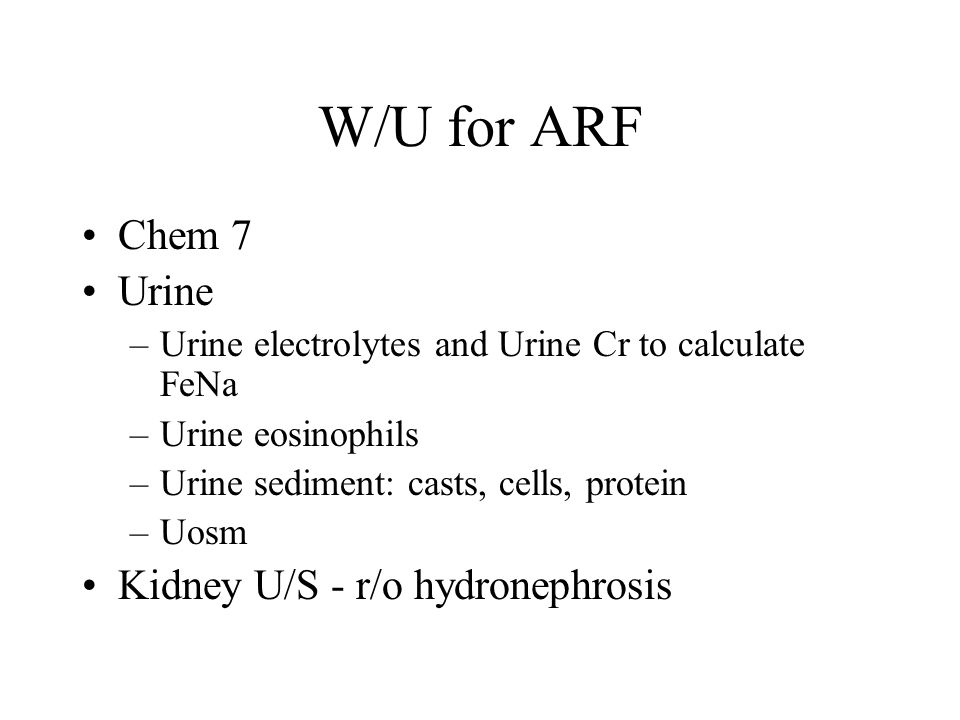 W/U for ARF Chem 7 Urine –Urine electrolytes and Urine Cr to calculate FeNa –Urine eosinophils –Urine sediment: casts, cells, protein –Uosm Kidney U/S - r/o hydronephrosis