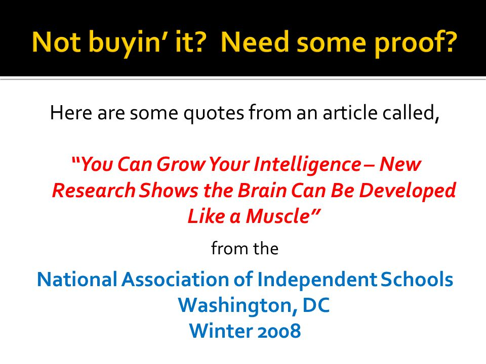 Here are some quotes from an article called, You Can Grow Your Intelligence – New Research Shows the Brain Can Be Developed Like a Muscle from the National Association of Independent Schools Washington, DC Winter 2008