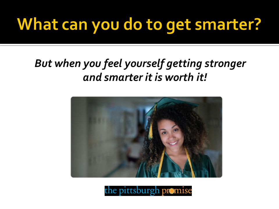 But when you feel yourself getting stronger and smarter it is worth it!