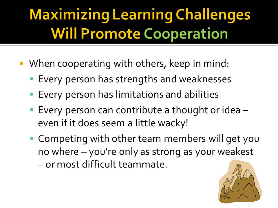  When cooperating with others, keep in mind:  Every person has strengths and weaknesses  Every person has limitations and abilities  Every person can contribute a thought or idea – even if it does seem a little wacky.