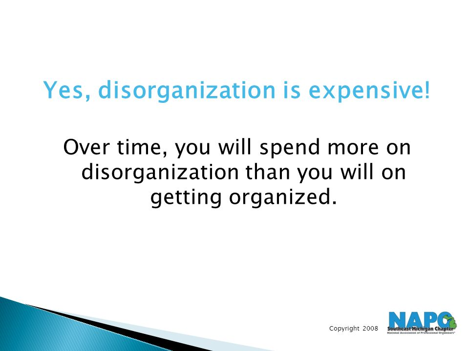 Copyright 2008 Yes, disorganization is expensive! Over time, you will spend more on disorganization than you will on getting organized.