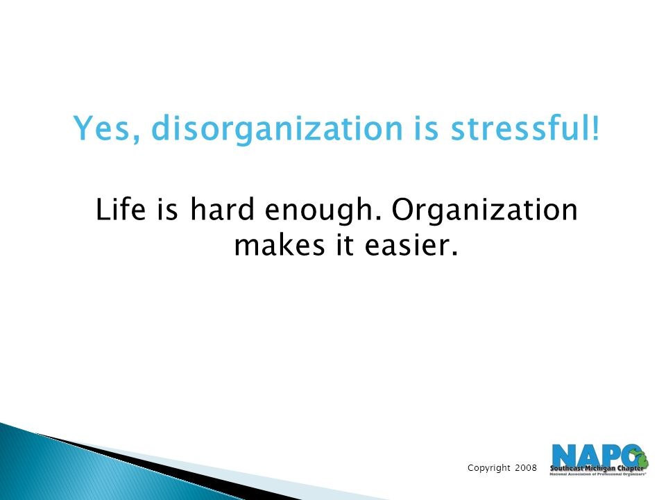 Copyright 2008 Yes, disorganization is stressful! Life is hard enough. Organization makes it easier.