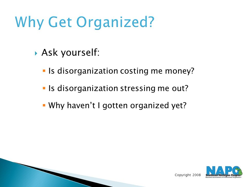 Copyright 2008 Why Get Organized?  Ask yourself:  Is disorganization costing me money?  Is disorganization stressing me out?  Why haven't I gotten