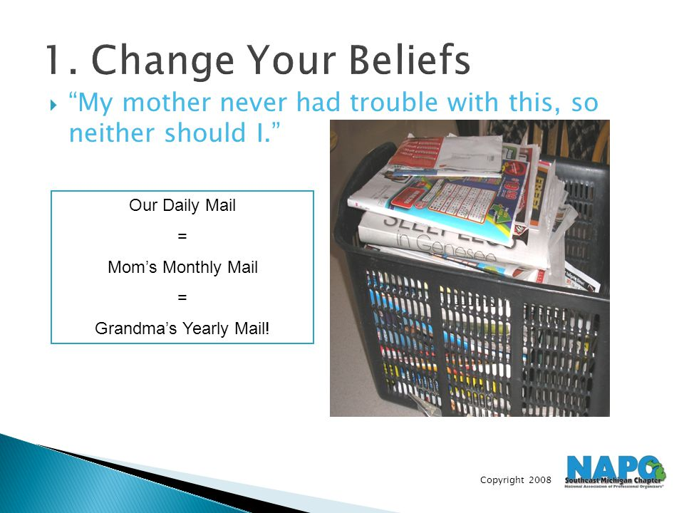 "Copyright 2008 1. Change Your Beliefs  ""My mother never had trouble with this, so neither should I."" Our Daily Mail = Mom's Monthly Mail = Grandma's"
