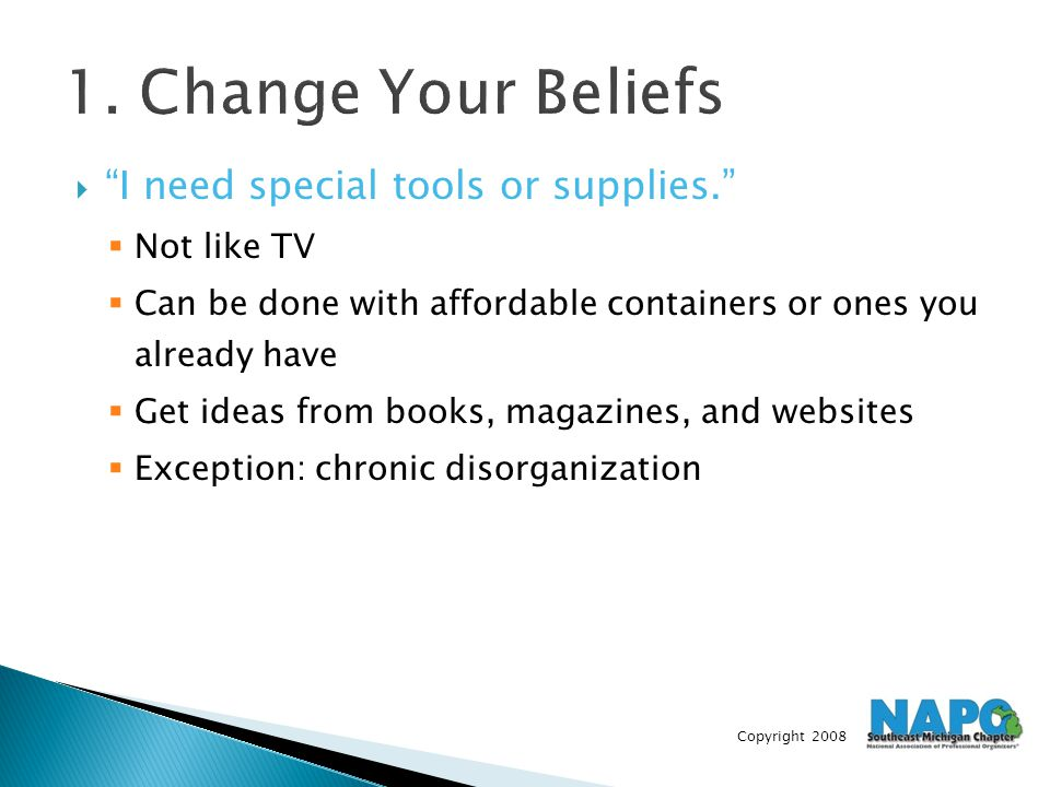 "Copyright 2008 1. Change Your Beliefs  ""I need special tools or supplies.""  Not like TV  Can be done with affordable containers or ones you already"