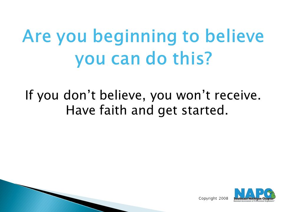 Copyright 2008 Are you beginning to believe you can do this? If you don't believe, you won't receive. Have faith and get started.