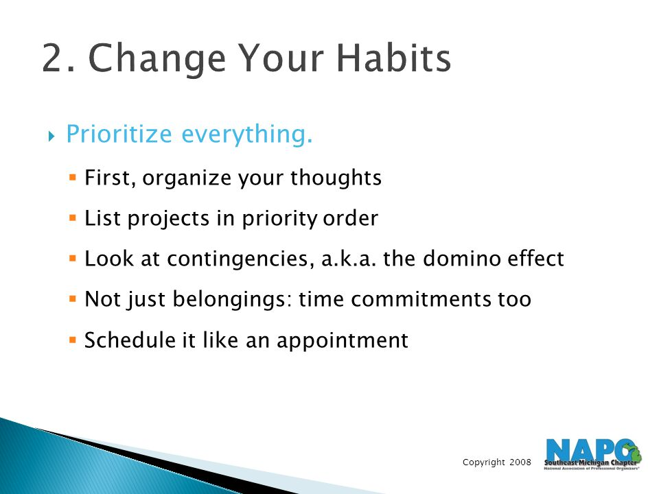 Copyright 2008 2. Change Your Habits  Prioritize everything.  First, organize your thoughts  List projects in priority order  Look at contingencie
