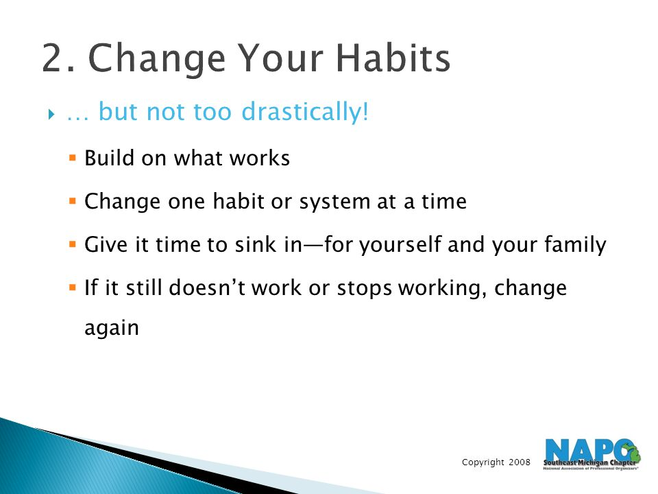 Copyright 2008 2. Change Your Habits  … but not too drastically!  Build on what works  Change one habit or system at a time  Give it time to sink
