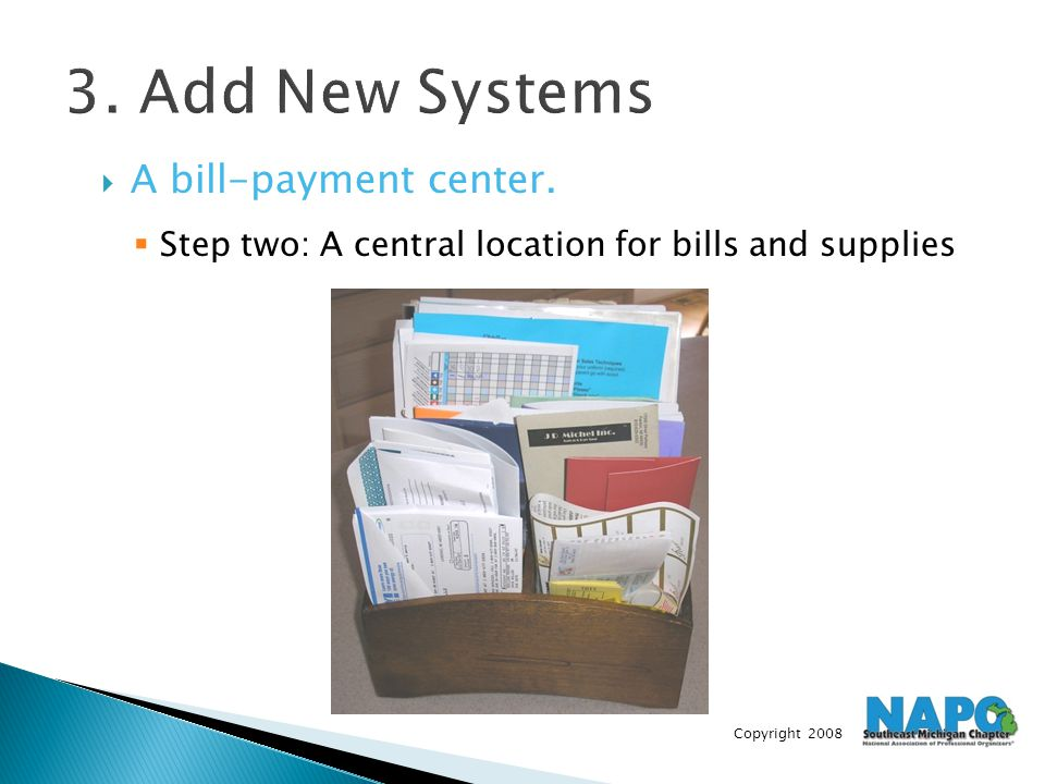 Copyright 2008 3. Add New Systems  A bill-payment center.  Step two: A central location for bills and supplies