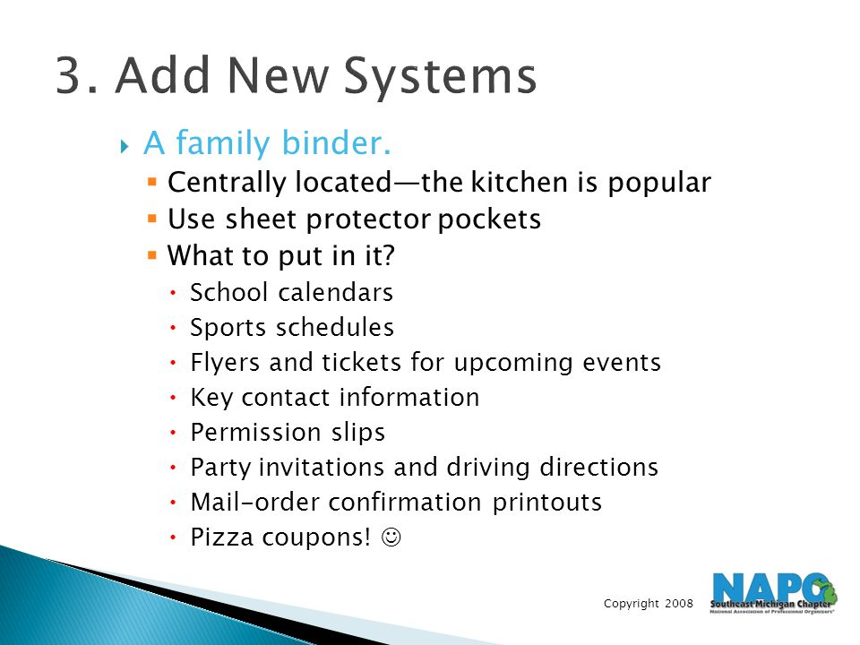 Copyright 2008 3. Add New Systems  A family binder.  Centrally located—the kitchen is popular  Use sheet protector pockets  What to put in it?  S
