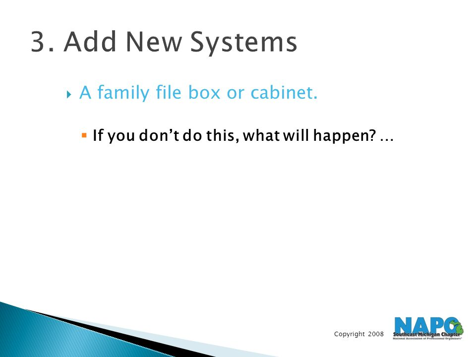 Copyright 2008 3. Add New Systems  A family file box or cabinet.  If you don't do this, what will happen? …