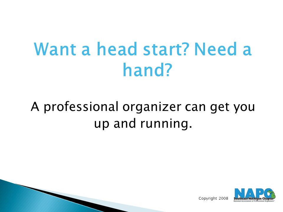 Copyright 2008 Want a head start? Need a hand? A professional organizer can get you up and running.