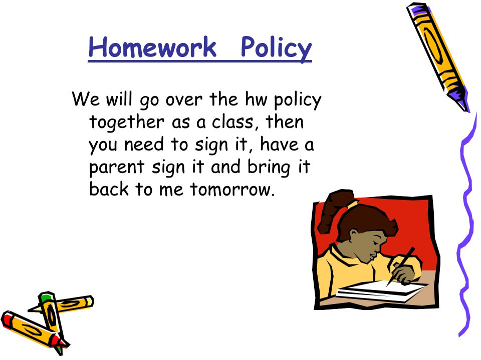Homework Policy We will go over the hw policy together as a class, then you need to sign it, have a parent sign it and bring it back to me tomorrow.