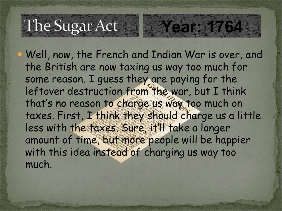 Well, now, the French and Indian War is over, and the British are now taxing us way too much for some reason.