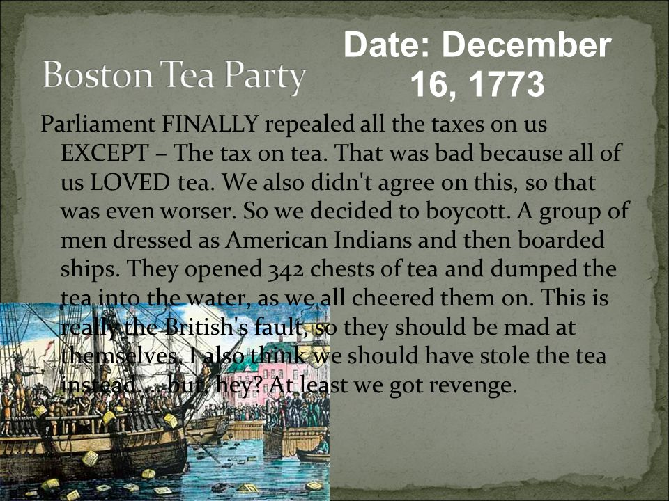 Date: December 16, 1773 Parliament FINALLY repealed all the taxes on us EXCEPT – The tax on tea.