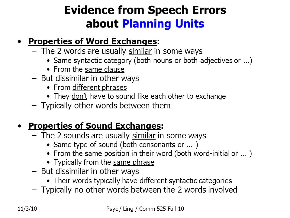 11/3/10Psyc / Ling / Comm 525 Fall 10 Evidence from Speech Errors about Planning Units Properties of Word Exchanges: –The 2 words are usually similar in some ways Same syntactic category (both nouns or both adjectives or...) From the same clause –But dissimilar in other ways From different phrases They don't have to sound like each other to exchange –Typically other words between them Properties of Sound Exchanges: –The 2 sounds are usually similar in some ways Same type of sound (both consonants or...