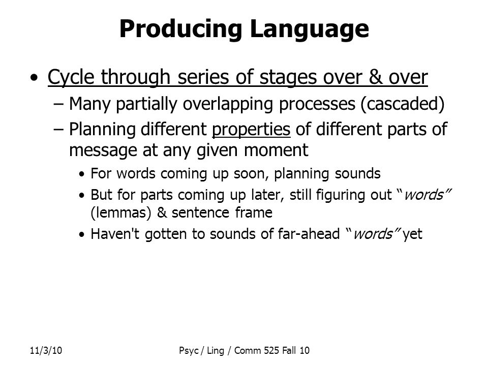 11/3/10Psyc / Ling / Comm 525 Fall 10 Producing Language Cycle through series of stages over & over –Many partially overlapping processes (cascaded) –Planning different properties of different parts of message at any given moment For words coming up soon, planning sounds But for parts coming up later, still figuring out words (lemmas) & sentence frame Haven t gotten to sounds of far-ahead words yet