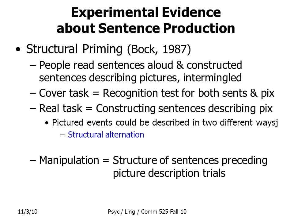 11/3/10Psyc / Ling / Comm 525 Fall 10 Experimental Evidence about Sentence Production Structural Priming (Bock, 1987) –People read sentences aloud & constructed sentences describing pictures, intermingled –Cover task = Recognition test for both sents & pix –Real task = Constructing sentences describing pix Pictured events could be described in two different waysj = Structural alternation –Manipulation = Structure of sentences preceding picture description trials