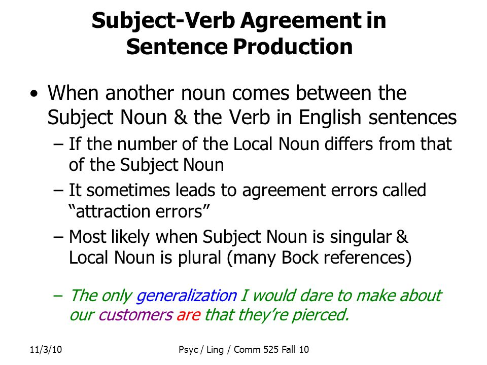 11/3/10Psyc / Ling / Comm 525 Fall 10 Subject-Verb Agreement in Sentence Production When another noun comes between the Subject Noun & the Verb in English sentences –If the number of the Local Noun differs from that of the Subject Noun –It sometimes leads to agreement errors called attraction errors –Most likely when Subject Noun is singular & Local Noun is plural (many Bock references) –The only generalization I would dare to make about our customers are that they're pierced.