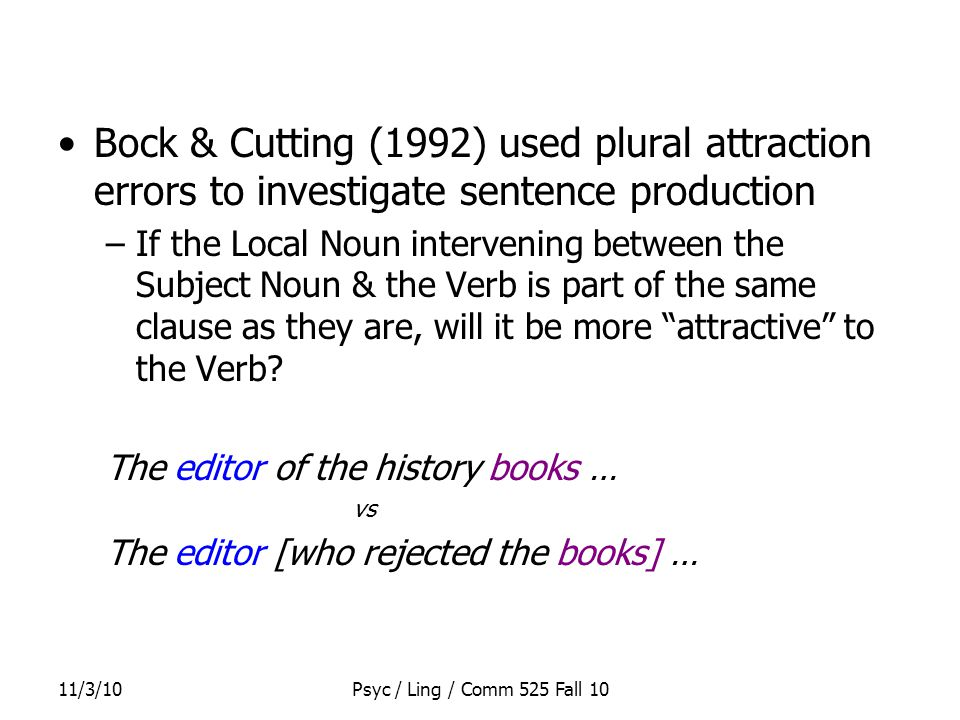 11/3/10Psyc / Ling / Comm 525 Fall 10 Bock & Cutting (1992) used plural attraction errors to investigate sentence production –If the Local Noun intervening between the Subject Noun & the Verb is part of the same clause as they are, will it be more attractive to the Verb.