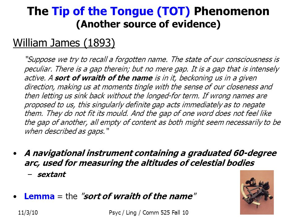 11/3/10Psyc / Ling / Comm 525 Fall 10 The Tip of the Tongue (TOT) Phenomenon (Another source of evidence) William James (1893) Suppose we try to recall a forgotten name.